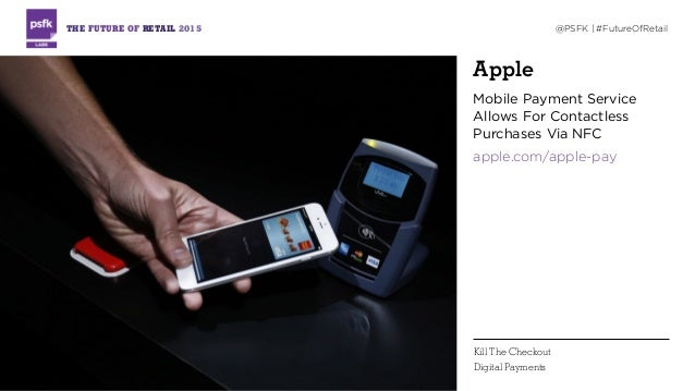 Apple Mobile Payment Service Allows For Contactless Purchases Via NFC apple.com/apple-pay THE FUTURE OF RETAIL 2015 @PSFK ...