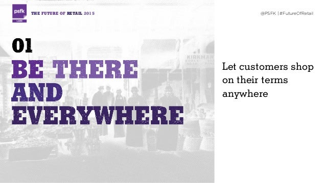 Let customers shop on their terms anywhere THE FUTURE OF RETAIL 2015 @PSFK | #FutureOfRetail