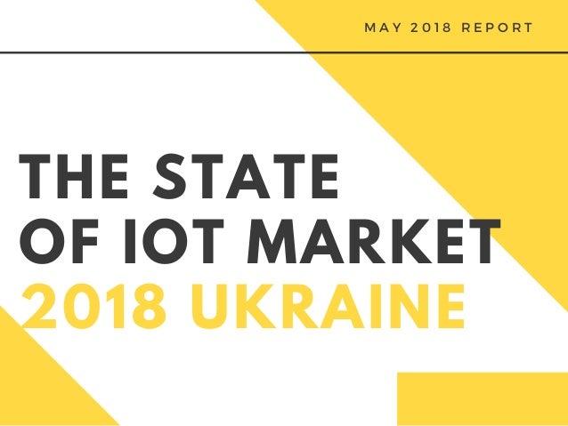 THE STATE OF IOT MARKET 2018 UKRAINE M A Y 2 0 1 8 R E P O R T