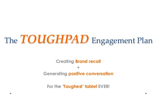 The TOUGHPAD Engagement Plan Creating Brand recall + Generating positive conversation For the 'Toughest' tablet EVER!
