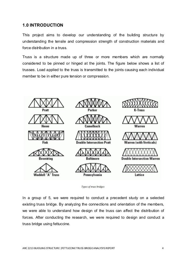 truss bridge project report essay example Bridge structures can be classified into four basic types: beam bridges, cantilever bridges, suspension bridges and arch bridges the first bridges were made by nature the tree accidentally falling across a stream was the earliest example of a beam type bridge.