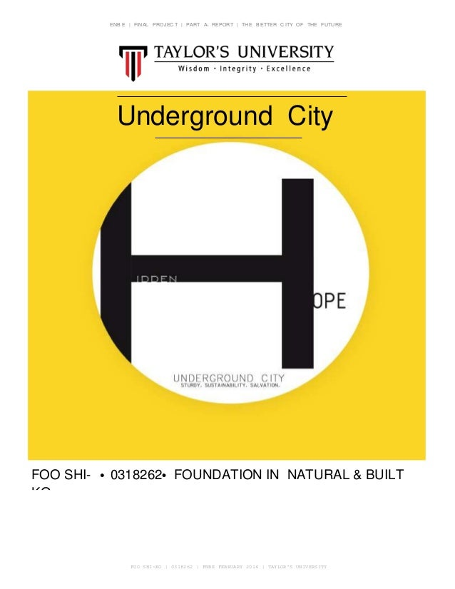 ENB E | FINAL PROJEC T | PART A- REPORT | THE B ETTER C ITY OF THE FUTURE Underground City Proposal FOO SHI- KO 0318262 FO...