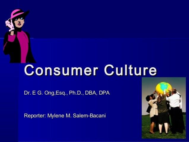 Consumer CultureConsumer CultureDr. E G. Ong,Esq., Ph.D., DBA, DPADr. E G. Ong,Esq., Ph.D., DBA, DPAReporter: Mylene M. Sa...