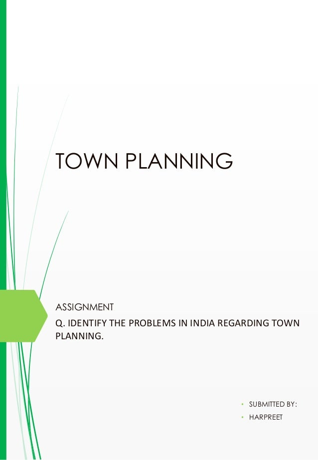 TOWN PLANNING ASSIGNMENT • SUBMITTED BY: • HARPREET Q. IDENTIFY THE PROBLEMS IN INDIA REGARDING TOWN PLANNING.