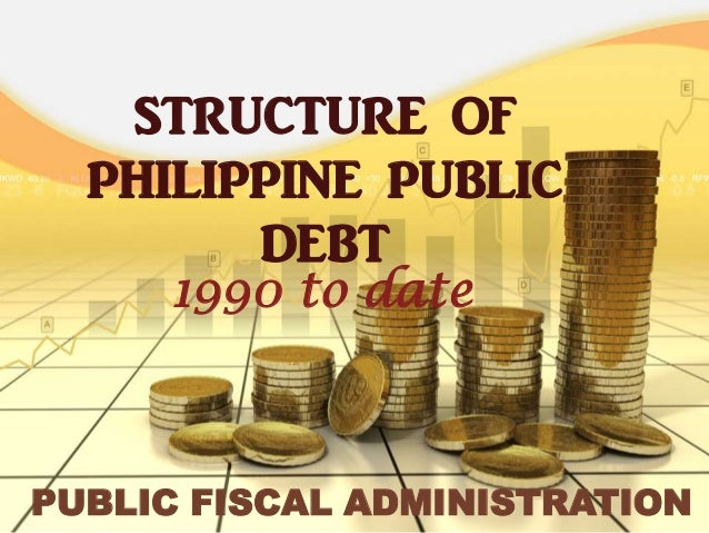 STRUCTURE OF  PHILIPPINE PUBLIC        DEBT     1990 to datePUBLIC FISCAL ADMINISTRATION