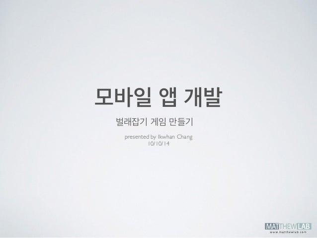 모바일 앱 개발  벌래잡기 게임 만들기  presented by Ikwhan Chang  10/10/14