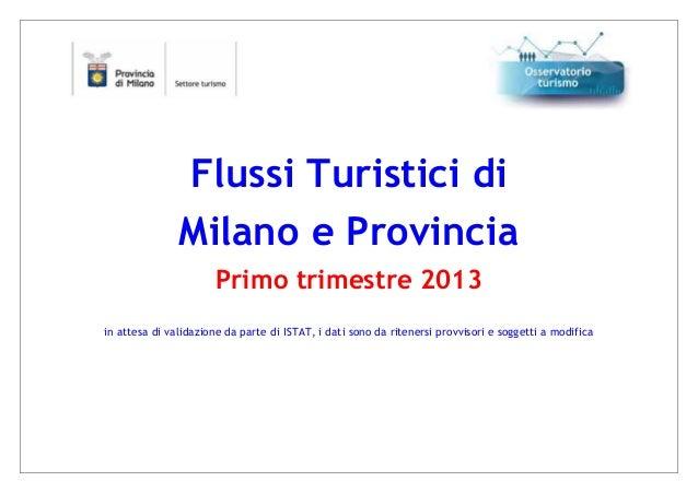 Flussi Turistici diMilano e ProvinciaPrimo trimestre 2013in attesa di validazione da parte di ISTAT, i dati sono da ritene...