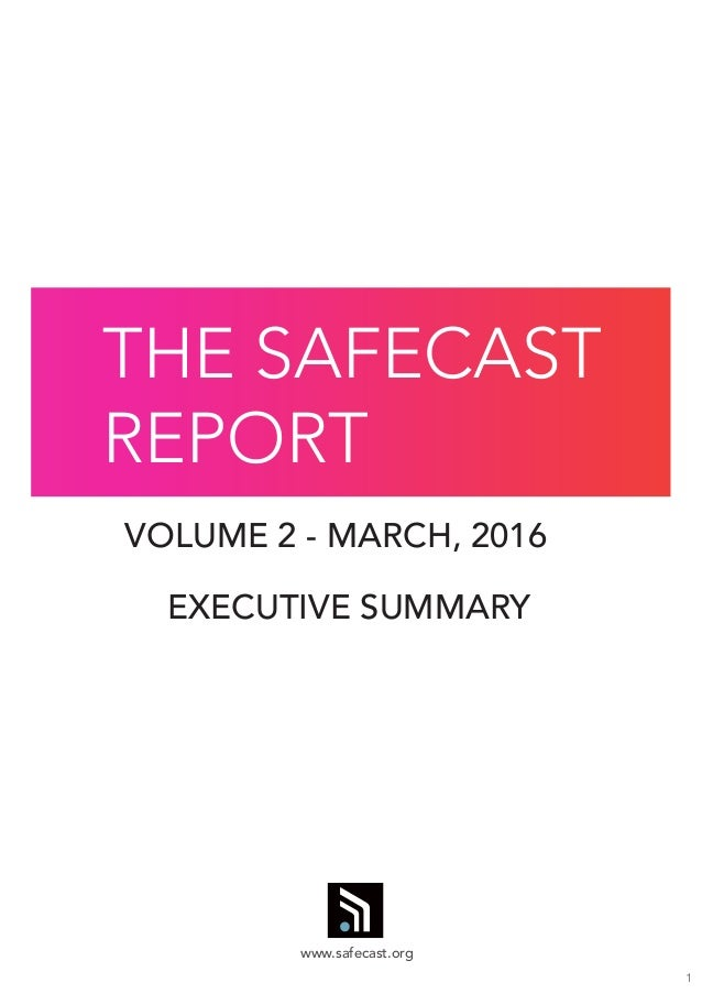 1 VOLUME 2 - MARCH, 2016 EXECUTIVE SUMMARY THE SAFECAST REPORT www.safecast.org