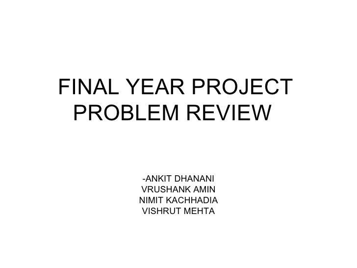 FINAL YEAR PROJECT  PROBLEM REVIEW  -ANKIT DHANANI VRUSHANK AMIN NIMIT KACHHADIA VISHRUT MEHTA