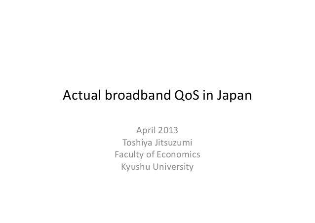 ActualbroadbandQoS inJapan            April2013         ToshiyaJitsuzumi       FacultyofEconomics        KyushuUni...
