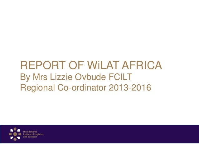 REPORT OF WiLAT AFRICA By Mrs Lizzie Ovbude FCILT Regional Co-ordinator 2013-2016