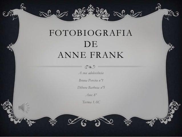 FOTOBIOGRAFIA DE ANNE FRANK A sua adolescência Bruna Pereira nº1 Débora Barbosa nº5 Ano: 8º Turma 1AC