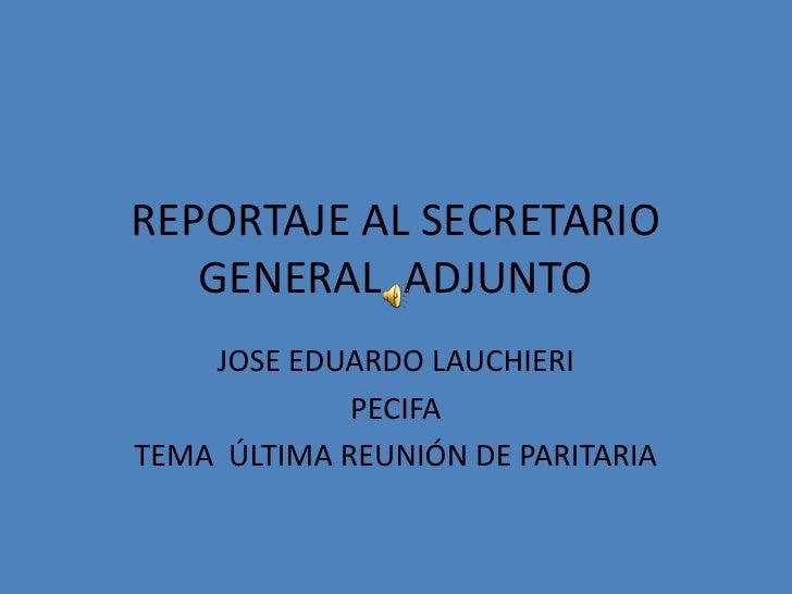 REPORTAJE AL SECRETARIO GENERAL  ADJUNTO<br />JOSE EDUARDO LAUCHIERI<br />PECIFA<br />TEMA  ÚLTIMA REUNIÓN DE PARITARIA<br />