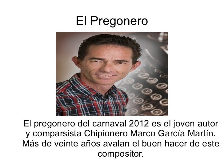 El Pregonero El pregonero del carnaval 2012 es el joven autor y comparsista Chipionero Marco García Martín. Más de veinte ...