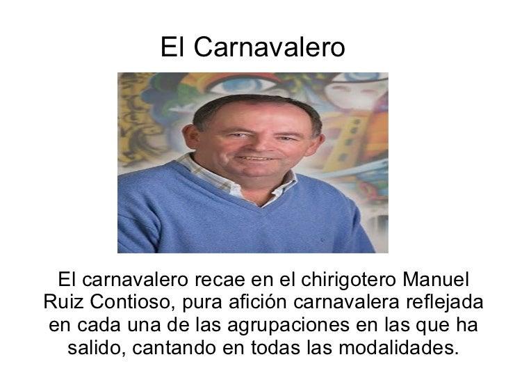 El Carnavalero El carnavalero recae en el chirigotero Manuel Ruiz Contioso, pura afición carnavalera reflejada en cada una...