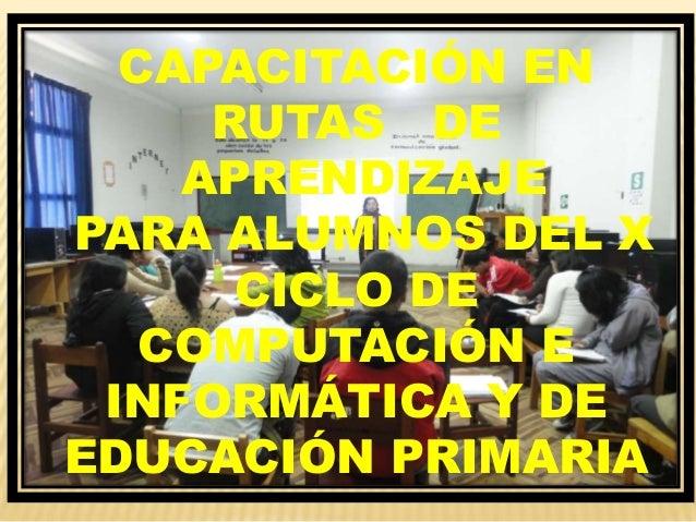 CAPACITACIÓN EN RUTAS DE APRENDIZAJE PARA ALUMNOS DEL X CICLO DE COMPUTACIÓN E INFORMÁTICA Y DE EDUCACIÓN PRIMARIA