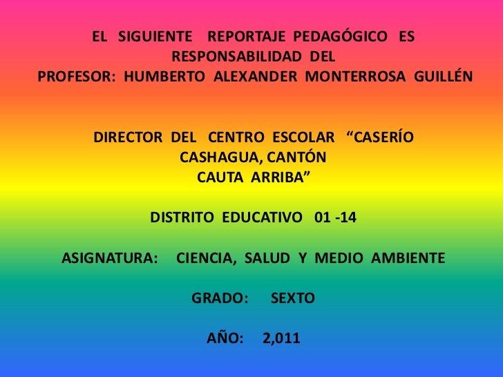 EL   SIGUIENTE    REPORTAJE  PEDAGÓGICO   ES  RESPONSABILIDAD  DEL<br />PROFESOR:  HUMBERTO  ALEXANDER  MONTERROSA  GUILLÉ...
