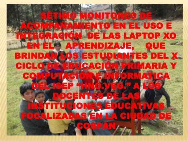 SÉTIMO MONITOREO DE ACOMPAÑAMIENTO EN EL USO E INTEGRACIÓN DE LAS LAPTOP XO EN EL APRENDIZAJE, QUE BRINDAN LOS ESTUDIANTES...