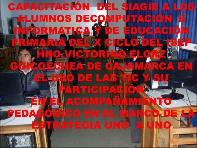 CAPACITACIÓN DEL SIAGIE A LOS ALUMNOS DECOMPUTACIÓN E INFORMATICA Y DE EDUCACIÓN PRIMARIA DEL X CICLO DEL ISEP HNO.VICTORI...