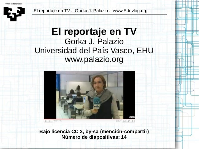 El reportaje en TV :: Gorka J. Palazio :: www.Eduvlog.org El reportaje en TV Gorka J. Palazio Universidad del País Vasco, ...