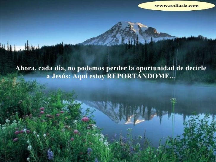 Ahora, cada día, no podemos perder la oportunidad de decirle a Jesús: Aquí estoy REPORTÁNDOME...