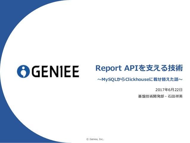 © Geniee, Inc. Report APIを支える技術 〜MySQLからClickhouseに載せ替えた話〜 2017年6月22日 基盤技術開発部・石田祥英