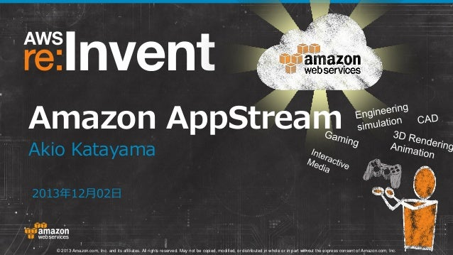 Amazon AppStream Akio Katayama 2013年12月02日  © 2013 Amazon.com, Inc. and its affiliates. All rights reserved. May not be co...