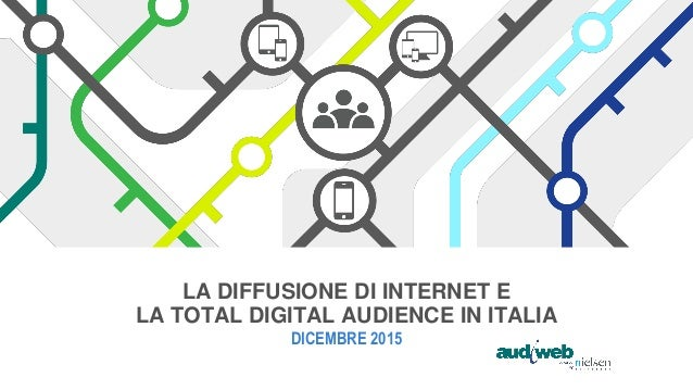LA DIFFUSIONE DI INTERNET E LA TOTAL DIGITAL AUDIENCE IN ITALIA DICEMBRE 2015