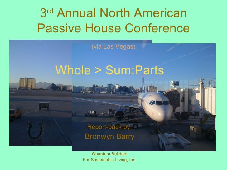 3 rd  Annual North American Passive House Conference (via Las Vegas) Whole > Sum:Parts Report-back by   Bronwyn Barry Quan...
