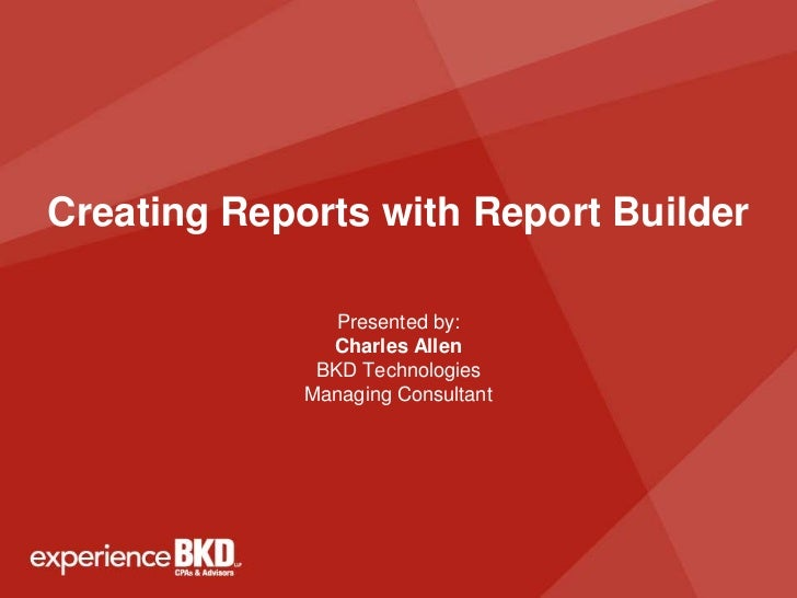 Creating Reports with Report Builder                Presented by:               Charles Allen              BKD Technologie...