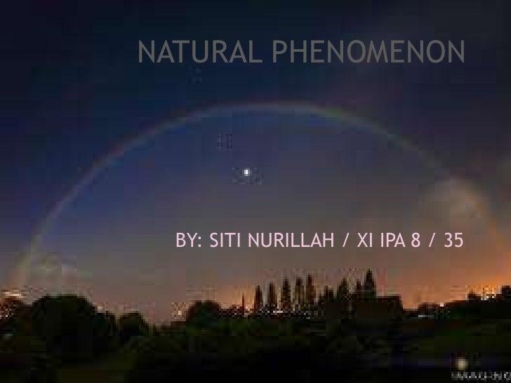 NATURAL PHENOMENON<br />NATURAL PHENOMENON<br />BY: SITI NURILLAH / XI IPA 8 / 35<br />BY: SITI NURILLAH / XI IPA 8...