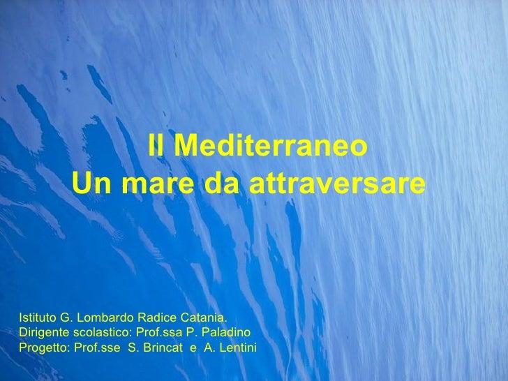 Il Mediterraneo Un mare da attraversare Istituto G. Lombardo Radice Catania. Dirigente scolastico: Prof.ssa P. Paladino Pr...