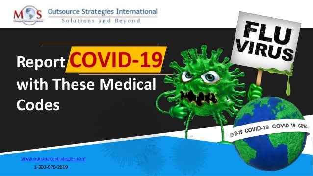 Report COVID-19 with These Medical Codes www.outsourcestrategies.com 1-800-670-2809