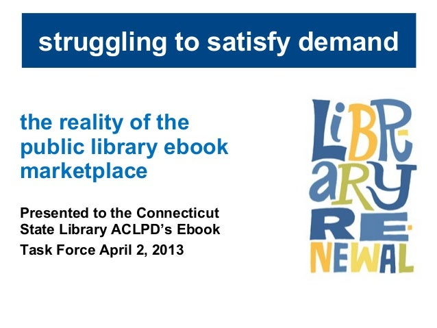struggling to satisfy demandthe reality of thepublic library ebookmarketplacePresented to the ConnecticutState Library ACL...