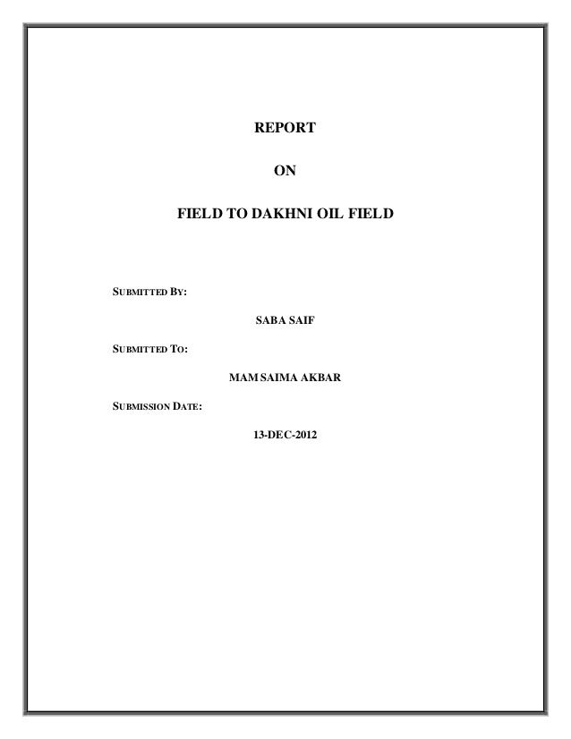 REPORT ON FIELD TO DAKHNI OIL FIELD  SUBMITTED BY: SABA SAIF SUBMITTED TO: MAM SAIMA AKBAR SUBMISSION DATE: 13-DEC-2012