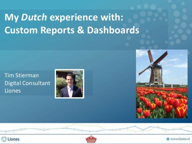 My Dutch experience with: Custom Reports & Dashboards Tim Stierman Digital Consultant Liones