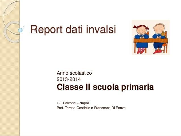 Report dati invalsi Anno scolastico 2013-2014 Classe II scuola primaria I.C. Falcone – Napoli Prof. Teresa Cantiello e Fra...