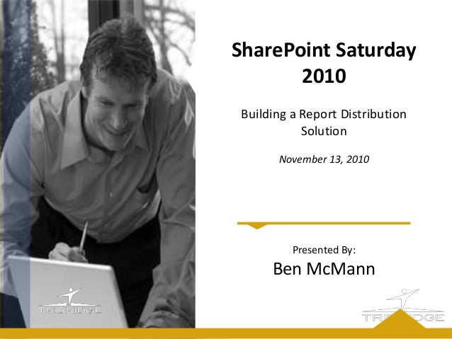 Presented By: Ben McMann SharePoint Saturday 2010 Building a Report Distribution Solution November 13, 2010