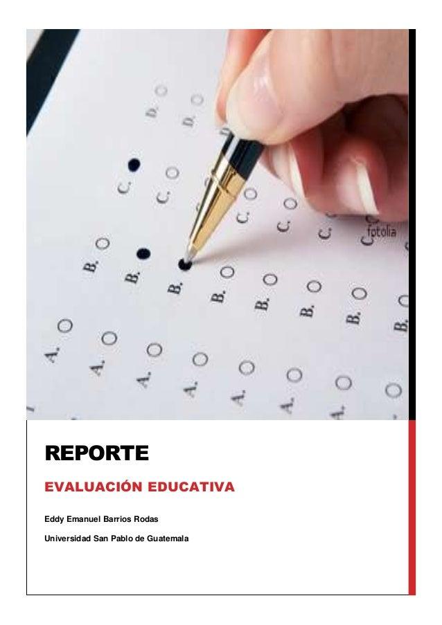 Eddy Emanuel Barrios Rodas Universidad San Pablo de Guatemala REPORTE EVALUACIÓN EDUCATIVA