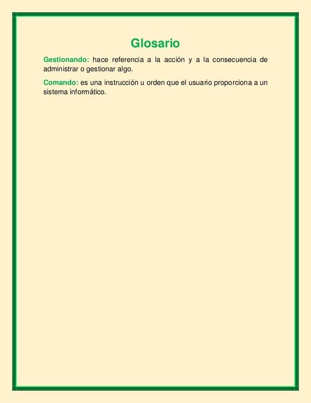 Glosario Gestionando: hace referencia a la acción y a la consecuencia de administrar o gestionar algo. Comando: es una ins...