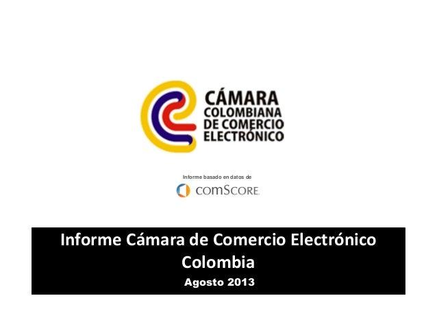 Informe basado en datos de  Informe Cámara de Comercio Electrónico Colombia Agosto 2013
