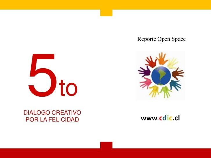 Reporte Open Space5toDIALOGO CREATIVO POR LA FELICIDAD    www.cdic.cl