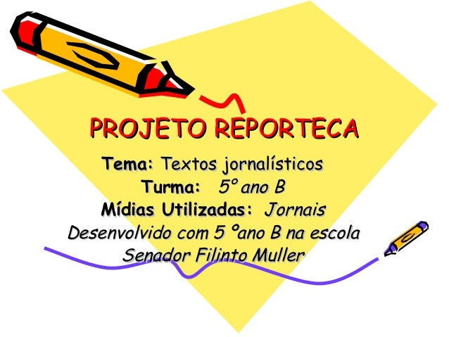 PROJETO REPORTECAPROJETO REPORTECA Tema:Tema: Textos jornalísticosTextos jornalísticos Turma:Turma: 5° ano B5° ano B Mídia...
