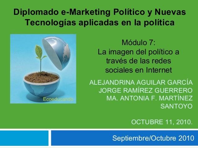 Septiembre/Octubre 2010 Diplomado e-Marketing Político y Nuevas Tecnologías aplicadas en la política Módulo 7: La imagen d...