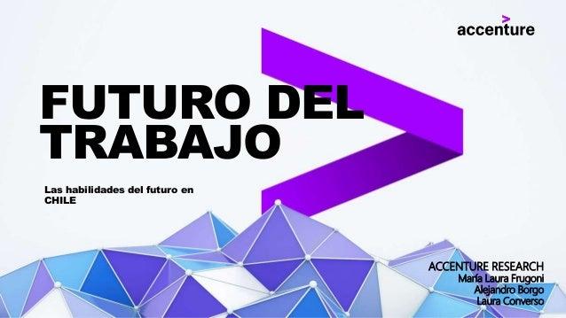Las habilidades del futuro en CHILE FUTURO DEL TRABAJO ACCENTURE RESEARCH María Laura Frugoni Alejandro Borgo Laura Conver...