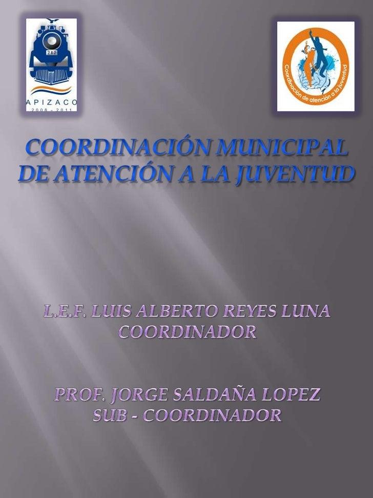 Coordinación municipal<br />De Atención a la juventud<br />L.E.F. LUIS ALBERTO REYES LUNA<br />COORDINADOR<br />PROF. JORG...