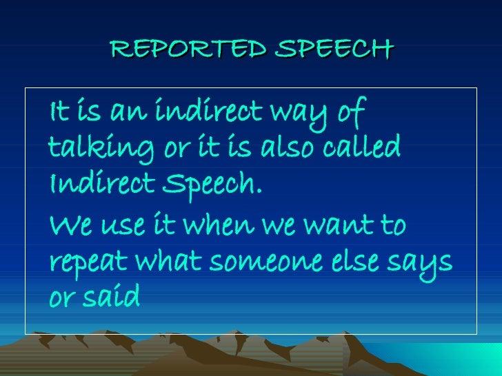 REPORTED   SPEECH <ul><li>It is an indirect way of talking or it is also called Indirect Speech. </li></ul><ul><li>We use ...