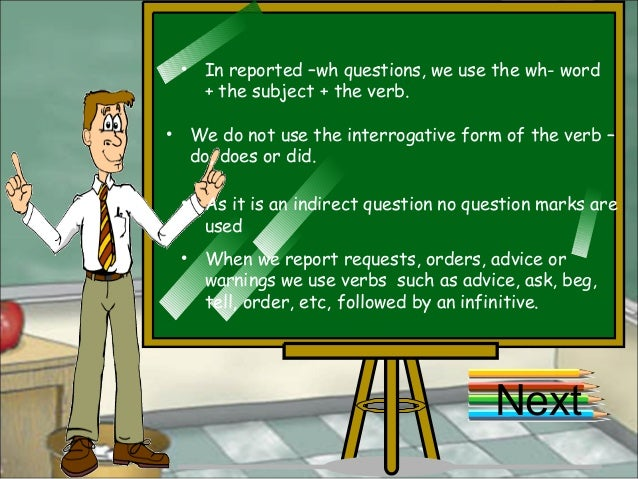 • In reported –wh questions, we use the wh- word + the subject + the verb. • We do not use the interrogative form of the v...