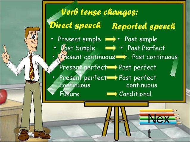 Verb tense changes: Nex t • Present simple Direct speech Reported speech • Past simple • Past Simple • Past Perfect • Pres...