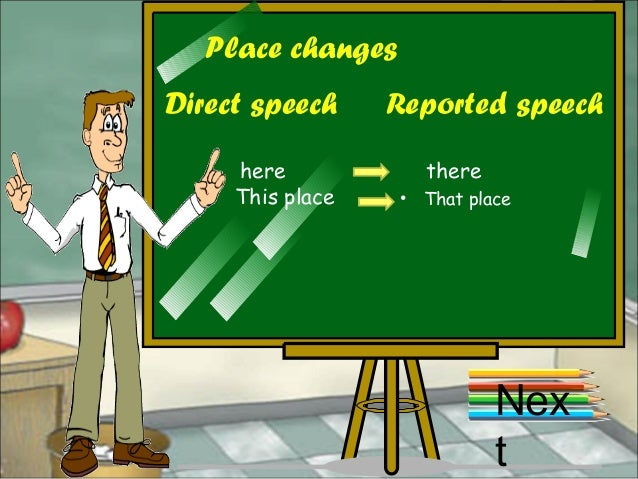 Place changes Direct speech Reported speech here there This place • That place Nex t